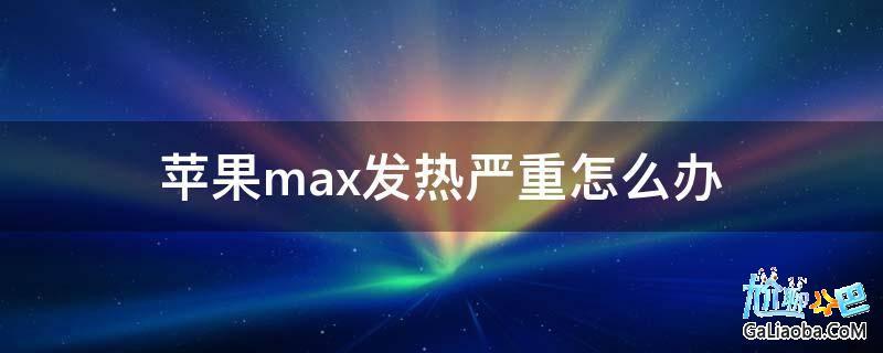 苹果max发热严重怎么办