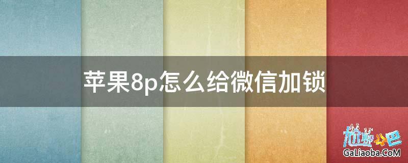 苹果8p怎么给微信加锁